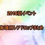 海域別レアドロップまとめ(2016夏イベント)