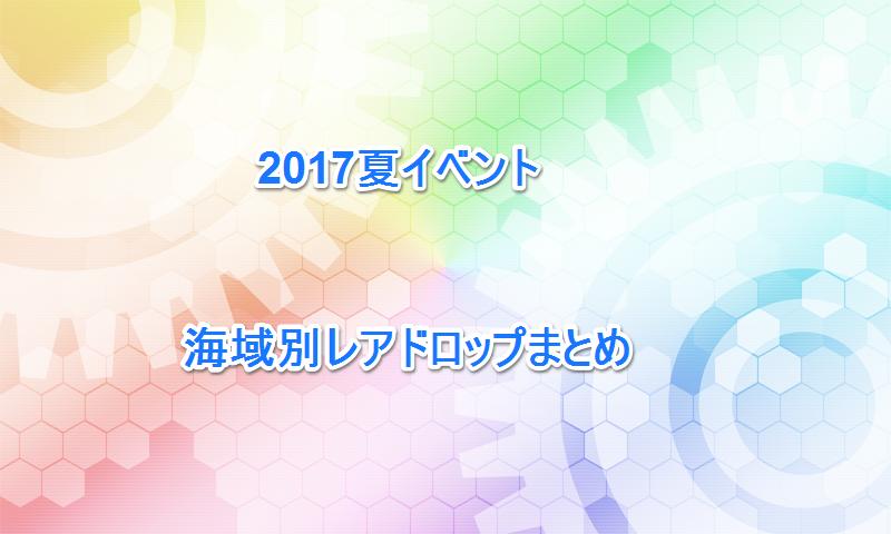 海域別レアドロップまとめ 2017夏イベント